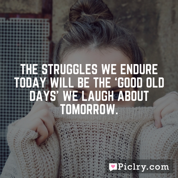 The struggles we endure today will be the 'good old days' we laugh about tomorrow.