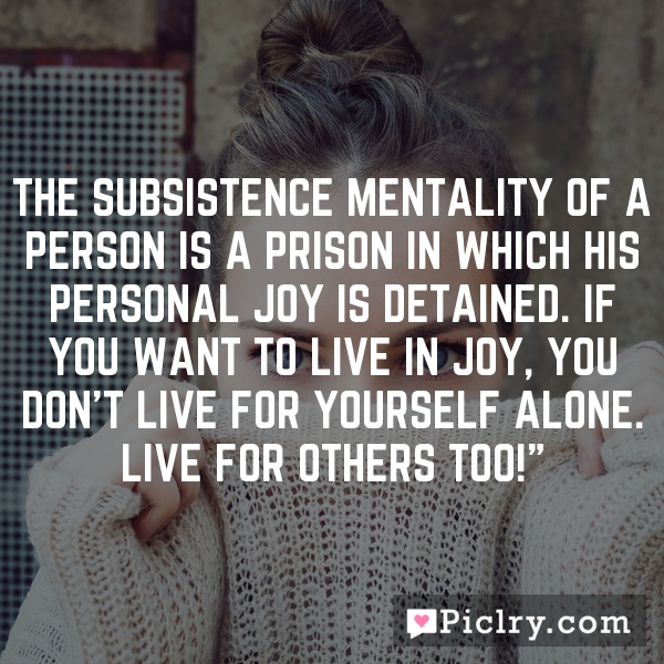 The subsistence mentality of a person is a prison in which his personal joy is detained. If you want to live in joy, you don't live for yourself alone. Live for others too!""