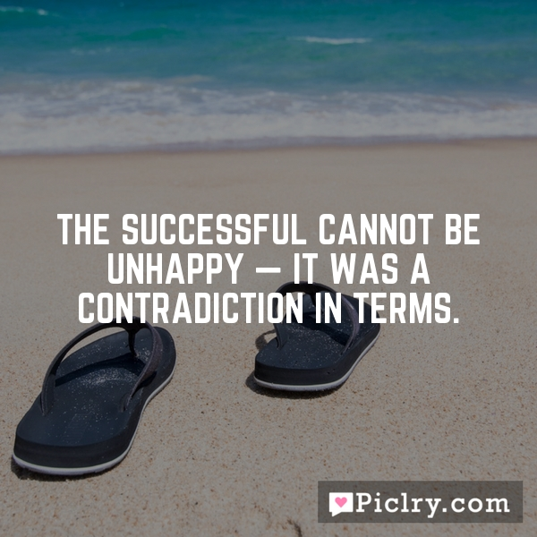The successful cannot be unhappy — it was a contradiction in terms.