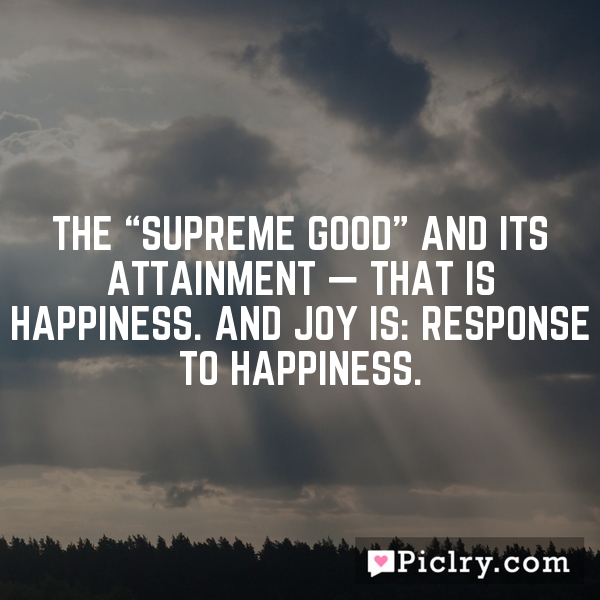 "The ""supreme good"" and its attainment — that is happiness. And joy is: response to happiness."