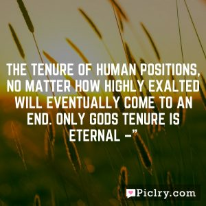 The tenure of human positions, no matter how highly exalted will eventually come to an end. Only Gods tenure is eternal –""