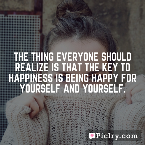 The thing everyone should realize is that the key to happiness is being happy for yourself and yourself.