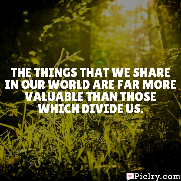 The things that we share in our world are far more valuable than those which divide us.