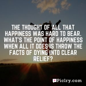 The thought of all that happiness was hard to bear. What's the point of happiness when all it does is throw the facts of dying into clear relief?