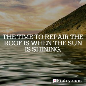 The time to repair the roof is when the sun is shining.