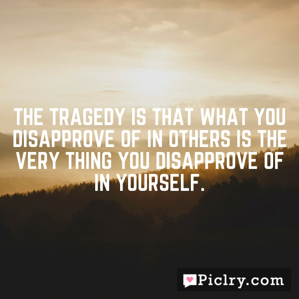 The tragedy is that what you disapprove of in others is the very thing you disapprove of in yourself.