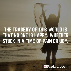 The tragedy of this world is that no one is happy, whether stuck in a time of pain or joy.