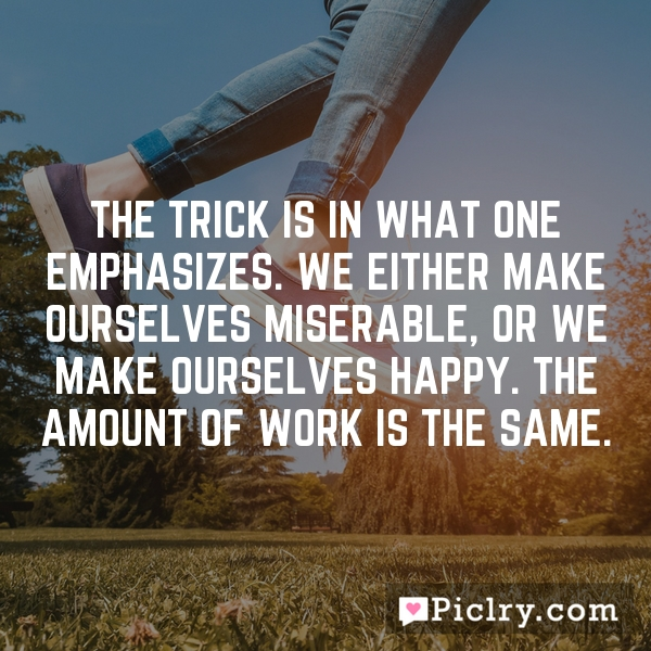 The trick is in what one emphasizes. We either make ourselves miserable, or we make ourselves happy. The amount of work is the same.