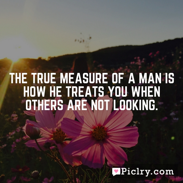The true measure of a man is how he treats you when others are not looking.