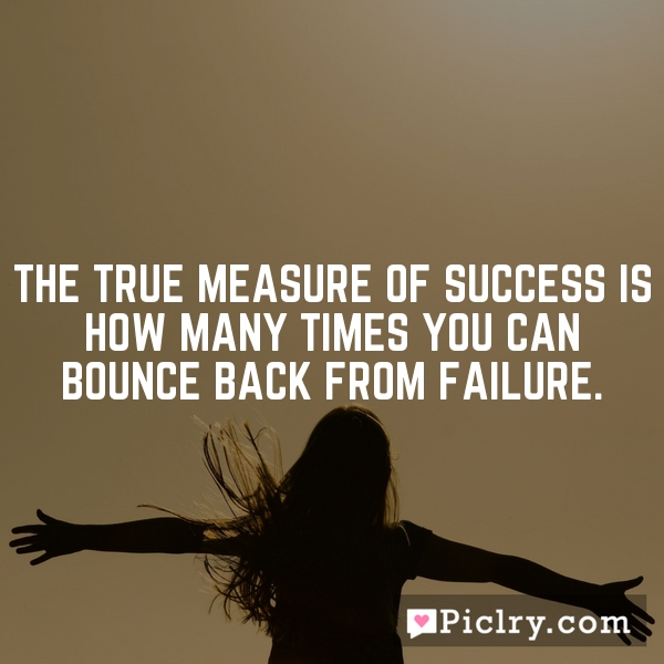 The true measure of success is how many times you can bounce back from failure.