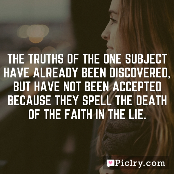 The truths of the one subject have already been discovered, but have not been accepted because they spell the death of the faith in the lie.
