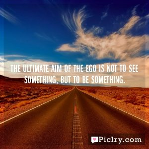 The ultimate aim of the ego is not to see something, but to be something.