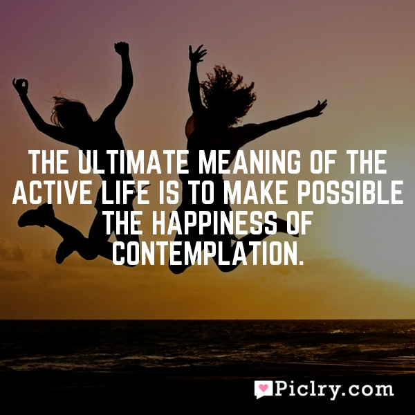 The ultimate meaning of the active life is to make possible the happiness of contemplation.