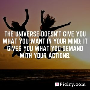 The universe doesn't give you what you want in your mind; it gives you what you demand with your actions.