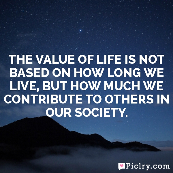 The value of life is not based on how long we live, but how much we contribute to others in our society.