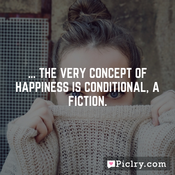 … the very concept of happiness is conditional, a fiction.