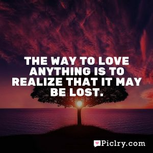 The way to love anything is to realize that it may be lost.