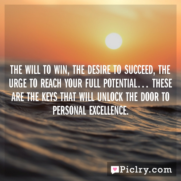 The will to win, the desire to succeed, the urge to reach your full potential… these are the keys that will unlock the door to personal excellence.