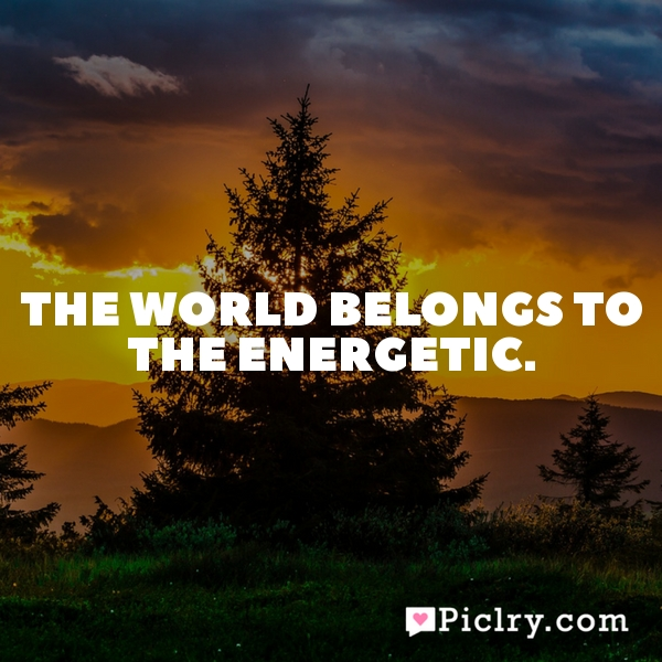 The world belongs to the energetic.