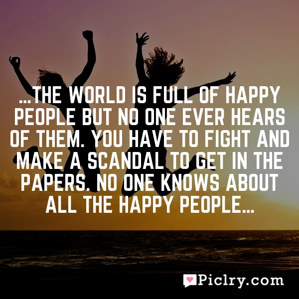 …The world is full of happy people but no one ever hears of them. You have to fight and make a scandal to get in the papers. No one knows about all the happy people…