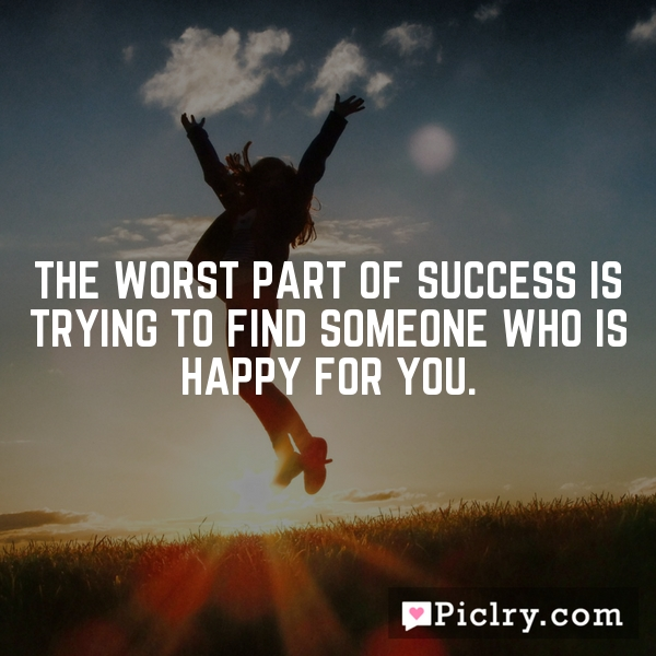 The worst part of success is trying to find someone who is happy for you.