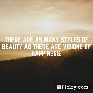 There are as many styles of beauty as there are visions of happiness.