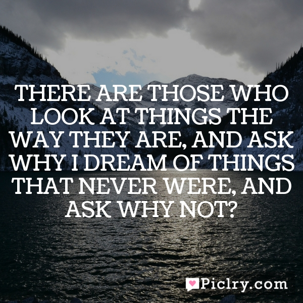 There are those who look at things the way they are, and ask why… I dream of things that never were, and ask why not?