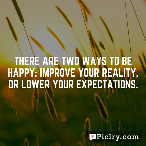 There are two ways to be happy: improve your reality, or lower your expectations.