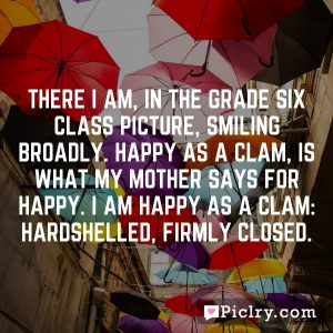 There I am, in the Grade Six class picture, smiling broadly. Happy as a clam, is what my mother says for happy. I am happy as a clam: hardshelled, firmly closed.
