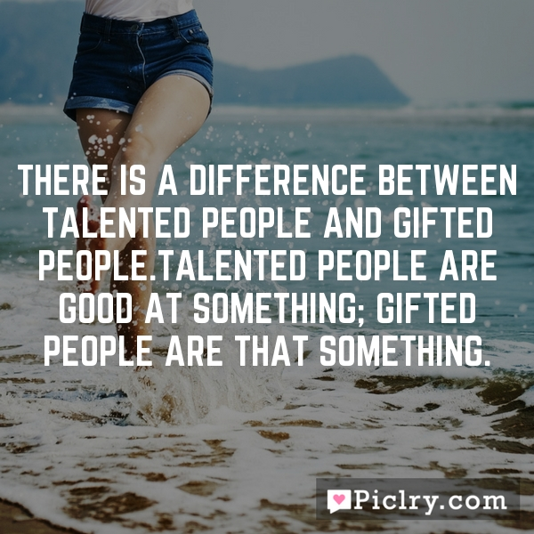 There is a difference between talented people and gifted people.Talented people are good AT something; Gifted people ARE that something.
