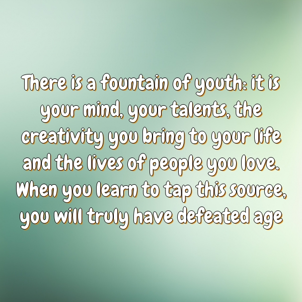 There is a fountain of youth: it is your mind, your talents, the creativity you bring to your life and the lives of people you love. When you learn to tap this source, you will truly have defeated age
