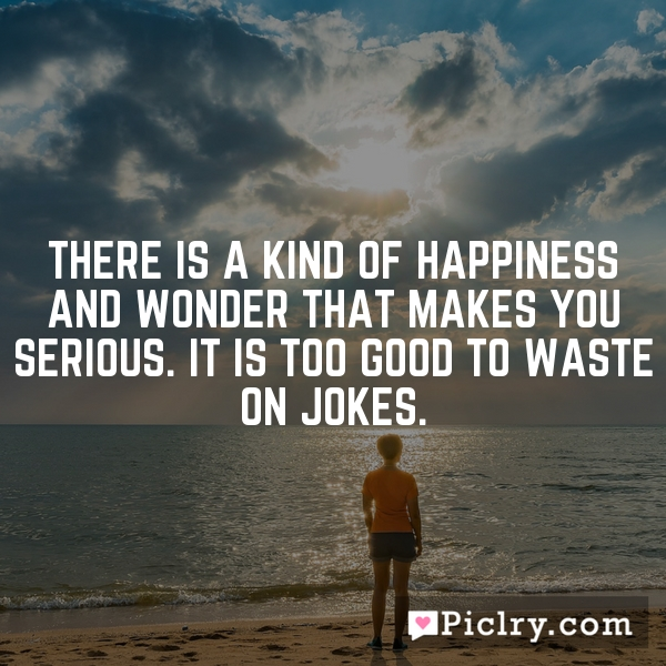 There is a kind of happiness and wonder that makes you serious. It is too good to waste on jokes.