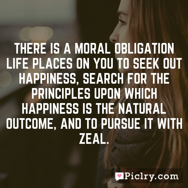 There is a moral obligation life places on you to seek out happiness, search for the principles upon which happiness is the natural outcome, and to pursue it with zeal.