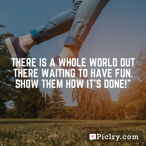 There is a whole world out there waiting to have fun. Show them how it's done!""