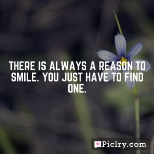 There is always a reason to smile. You just have to find one.