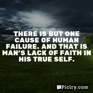 There is but one cause of human failure. And that is man's lack of faith in his true Self.