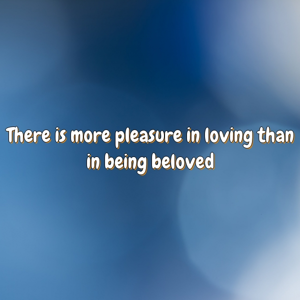 There is more pleasure in loving than in being beloved