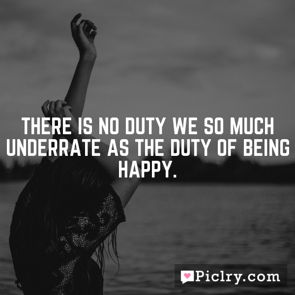There is no duty we so much underrate as the duty of being happy.
