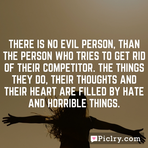 There is no evil person, than the person who tries to get rid of their competitor. The things they do, Their thoughts and their heart are filled by hate and horrible things.