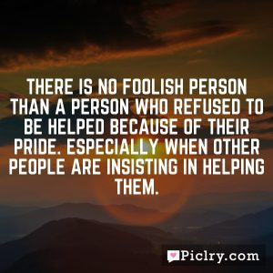 There is no foolish person than a person who refused to be helped because of their pride. Especially when other people are insisting in helping them.