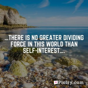 …There is no greater dividing force in this world than self-interest….