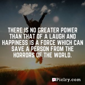 There is no greater power than that of a laugh and happiness is a force which can save a person from the horrors of the world.