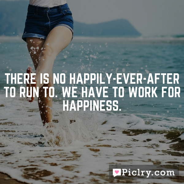 There is no happily-ever-after to run to. We have to work for happiness.