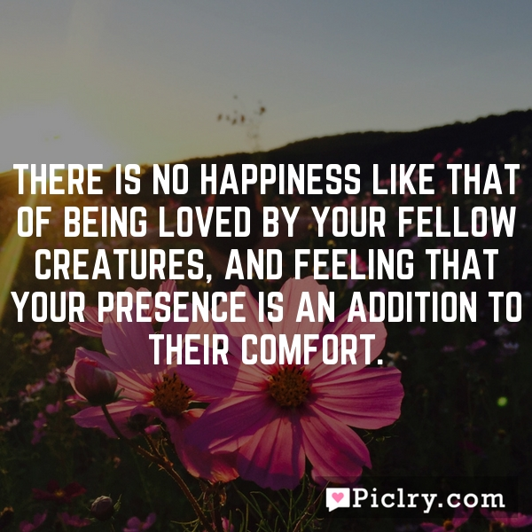 There is no happiness like that of being loved by your fellow creatures, and feeling that your presence is an addition to their comfort.