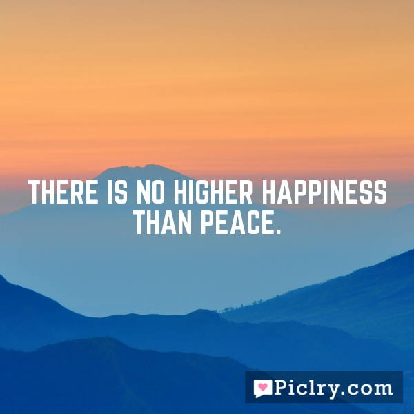 There is no higher happiness than peace.