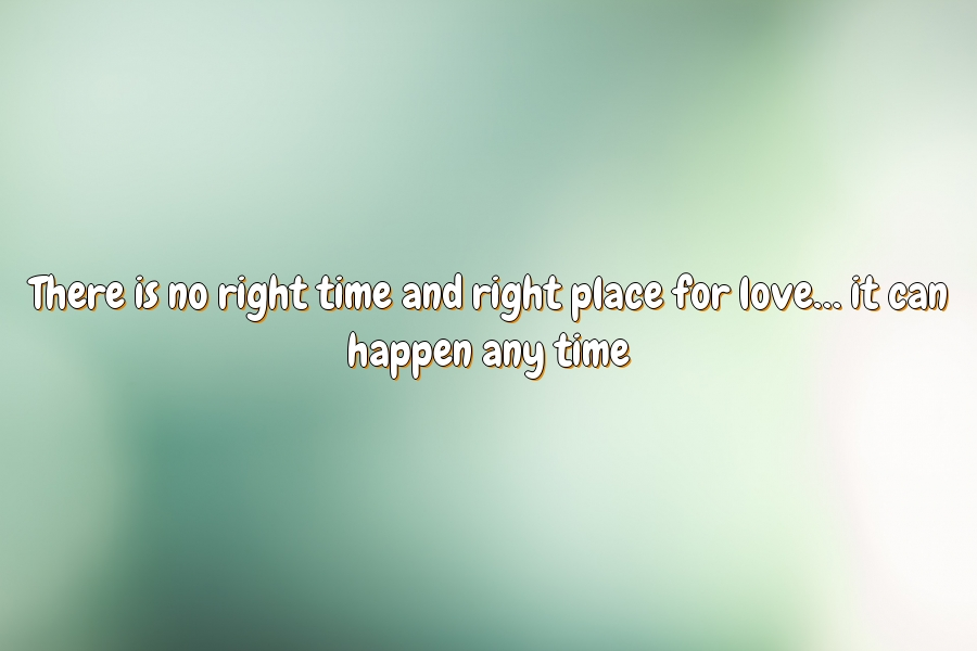 There is no right time and right place for love… it can happen any time