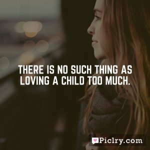 There is no such thing as loving a child too much.