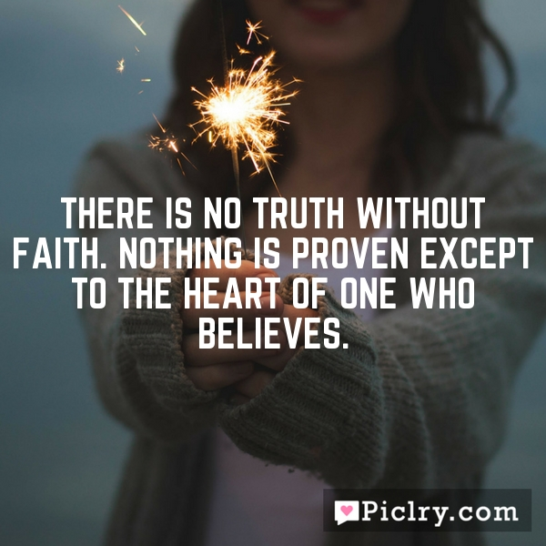 There is no truth without faith. Nothing is proven except to the heart of one who believes.