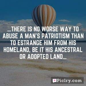 …There is no worse way to abuse a man's patriotism than to estrange him from his homeland, be it his ancestral or adopted land…