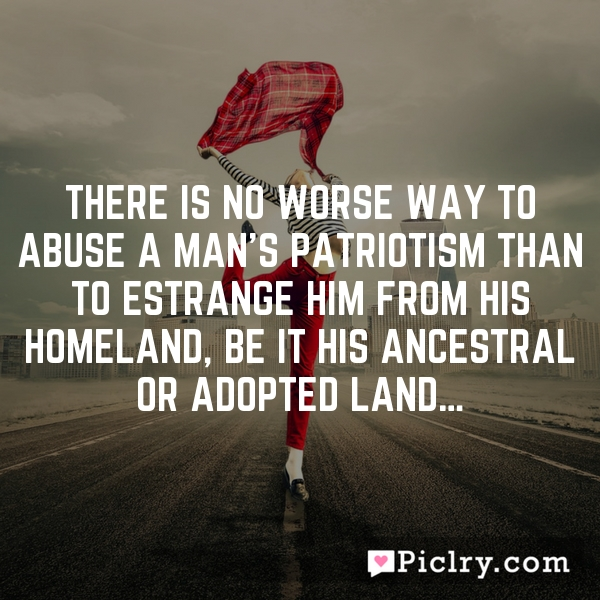 There is no worse way to abuse a man's patriotism than to estrange him from his homeland, be it his ancestral or adopted land…